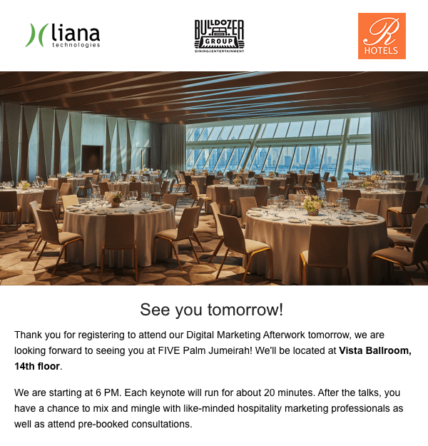 Missing an interesting event or useful campaign is annoying, so it's good to actively inform your customers about those. Here at Liana we send a reminder email to registered attenders one day before the event.