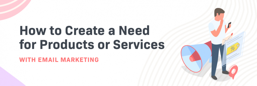 How to Create a Need for Products or Services with Email Marketing